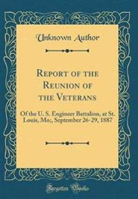 Report of the Reunion of the Veterans: Of the U. S. Engineer Battalion, at St. Louis, Mo;, September 26-29, 1887 (Classic Reprint)