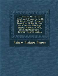 A Guide to the Inns of Court and Chancery: With Notices of Their Ancient Discipline, Rules, Orders, and Customs, Readings, Moots, Masques, Revels, and