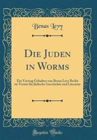 Die Juden in Worms: Ein Vortrag Gehalten Von Benas Levy Berlin Im Verein Für Jüdische Geschichte Und Literatur (Classic Reprint)