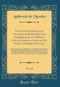 Las Antigüedades de las Ciudades de España Que Van Nombradas en la Corónica Con las Averiguaciones de Sus Sitios y Nombres Antiguos, Vol. 10