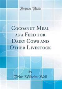 Cocoanut Meal as a Feed for Dairy Cows and Other Livestock (Classic Reprint)