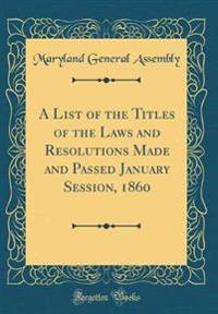 A List of the Titles of the Laws and Resolutions Made and Passed January Session, 1860 (Classic Reprint)