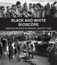 Black and White Bioscope: Making Movies in Africa 1899 to 1925