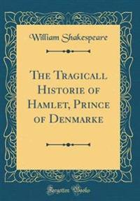 The Tragicall Historie of Hamlet, Prince of Denmarke (Classic Reprint)