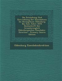 Die Entstehung Und Entwicklung Der Eisenbahnen Im Herzogthum Oldenburg Bis Zum Jahre 1878: Denkschrift Der Grossherzoglich Oldenburgischen Eisenbahn-D