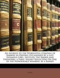 An Address to the Worshipful Company of Barbers in Oxford: Occasioned by a Late Infamous Libel, Intitled, the Barber and Fireworks, a Fable, Highly Re