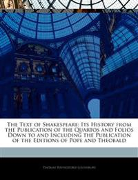 The Text of Shakespeare: Its History from the Publication of the Quartos and Folios Down to and Including the Publication of the Editions of Pope and