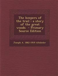 The keepers of the trail : a story of the great woods  - Primary Source Edition
