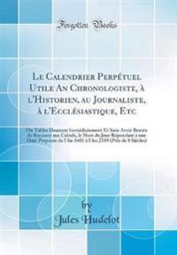 Le Calendrier Perpétuel Utile An Chronologiste, à l'Historien, au Journaliste, à l'Ecclésiastique, Etc