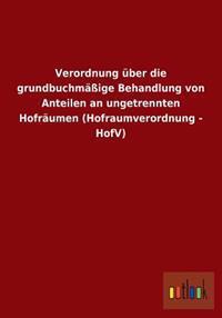 Verordnung Uber Die Grundbuchmassige Behandlung Von Anteilen an Ungetrennten Hofraumen (Hofraumverordnung - Hofv)