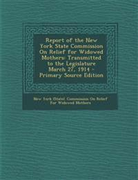 Report of the New York State Commission on Relief for Widowed Mothers: Transmitted to the Legislature March 27, 1914