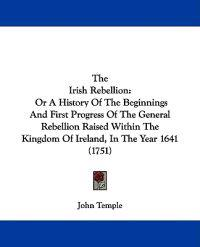 The Irish Rebellion: Or A History Of The Beginnings And First Progress Of The General Rebellion Raised Within The Kingdom Of Ireland, In The Year 1641