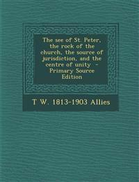 The See of St. Peter, the Rock of the Church, the Source of Jurisdiction, and the Centre of Unity - Primary Source Edition