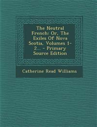 The Neutral French: Or, The Exiles Of Nova Scotia, Volumes 1-2... - Primary Source Edition