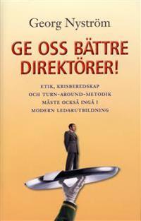 Ge oss bättre direktörer! : etik, krisberedskap och turn-around-metodik måste också ingå i modern ledarutbildning