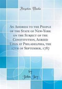 An Address to the People of the State of New-York on the Subject of the Constitution, Agreed Upon at Philadelphia, the 17th of September, 1787 (Classic Reprint)