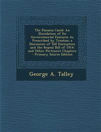 The Panama Canal: An Elucidation of Its Governmental Features As Prescribed by Treaties; a Discussion of Toll Exemption and the Repeal Bill of 1914; a