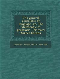 The General Principles of Language, Or, the Philosophy of Grammar - Primary Source Edition