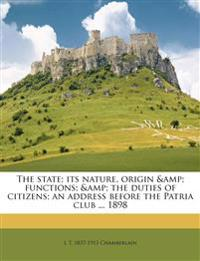 The state; its nature, origin & functions; & the duties of citizens; an address before the Patria club ... 1898