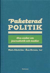Paketerad politik : 11 essäer om journalistik, politik och media