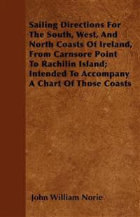 Sailing Directions For The South, West, And North Coasts Of Ireland, From Carnsore Point To Rachilin Island; Intended To Accompany A Chart Of Those Co