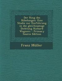 Der Ring des Nibelungen: Eine Studie zur Einführung in die gleichnamige Dichtung Richard Wagners - Primary Source Edition