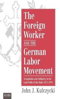 The Foreign Worker and the German Labor Movement: Xenophobia and Solidarity in the Coal Fields of the Ruhr, 1871-1914