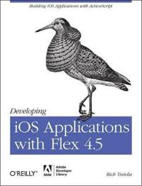 Developing IOS Applications with Flex 4.5: Building IOS Applications with ActionScript