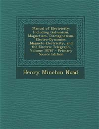 Manual of Electricity: Including Galvanism, Magnetism, Diamagnetism, Electro-Dynamics, Magneto-Electricity, and the Electric Telegraph, Volum