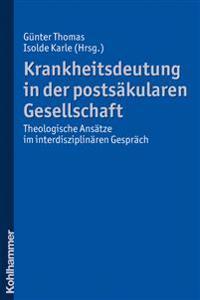 Krankheitsdeutung in Der Postsakularen Gesellschaft: Theologische Ansatze Im Interdisziplinaren Gesprach