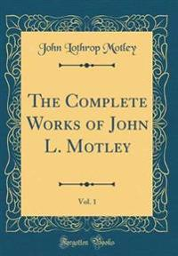 The Complete Works of John L. Motley, Vol. 1 (Classic Reprint)