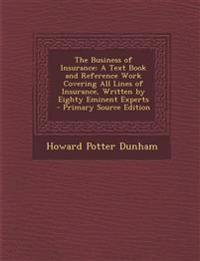 The Business of Insurance: A Text Book and Reference Work Covering All Lines of Insurance, Written by Eighty Eminent Experts - Primary Source EDI