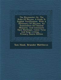The Rhymester: Or, The Rules Of Rhyme. A Guide To English Versification. With A Dictionary Of Rhymes, An Examination Of Classical Measures, And Commen