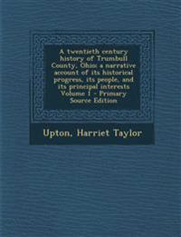 A twentieth century history of Trumbull County, Ohio; a narrative account of its historical progress, its people, and its principal interests Volume 1