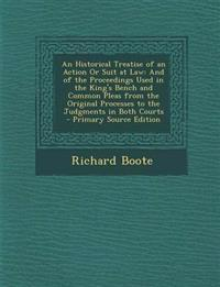 An Historical Treatise of an Action Or Suit at Law: And of the Proceedings Used in the King's Bench and Common Pleas from the Original Processes to th