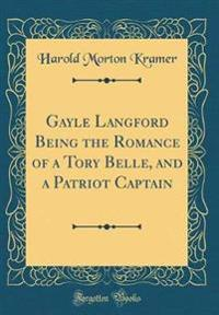 Gayle Langford Being the Romance of a Tory Belle, and a Patriot Captain (Classic Reprint)