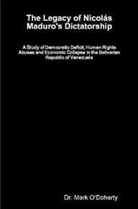 The Legacy of Nicol s Maduro's Dictatorship - A Study of Democratic Deficit, Human Rights Abuses and Economic Collapse in the Bolivarian Republic of Venezuela