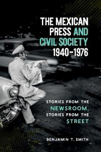 The Mexican Press and Civil Society, 1940-1976