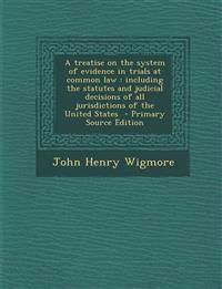 A treatise on the system of evidence in trials at common law : including the statutes and judicial decisions of all jurisdictions of the United States