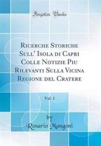 Ricerche Storiche Sull' Isola di Capri Colle Notizie Piu Rilevanti Sulla Vicina Regione del Cratere, Vol. 1 (Classic Reprint)