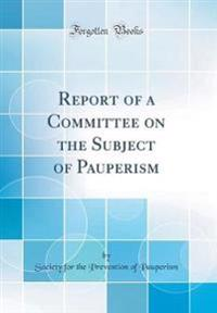 Report of a Committee on the Subject of Pauperism (Classic Reprint)