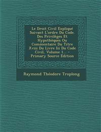 Le Droit Civil Expliqué Suivant L'ordre Du Code. Des Privilèges Et Hypothèques Ou Commentaire Du Titre Xviii Du Livre Iii Du Code Civil, Volume 1...