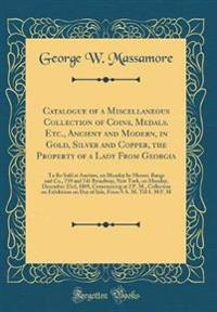 Catalogue of a Miscellaneous Collection of Coins, Medals. Etc., Ancient and Modern, in Gold, Silver and Copper, the Property of a Lady From Georgia