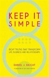 Keep It Simple: Eight Truths That Transform Life, Business and Relationships