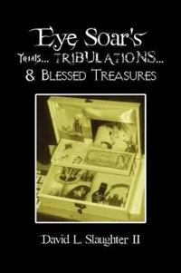 Eye Soar's Trials Tribulations & Blessed Treasures