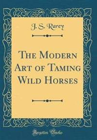 The Modern Art of Taming Wild Horses (Classic Reprint)