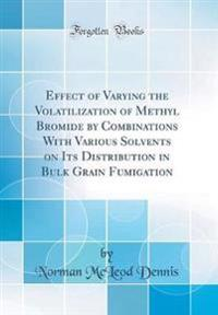 Effect of Varying the Volatilization of Methyl Bromide by Combinations With Various Solvents on Its Distribution in Bulk Grain Fumigation (Classic Reprint)