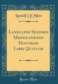 Landulphi Senioris Mediolanensis Historiae Libri Quatuor (Classic Reprint)