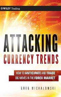 Attacking Currency Trends: How to Anticipate and Trade Big Moves in the For