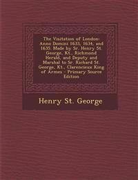 The Visitation of London: Anno Domini 1633, 1634, and 1635. Made by Sr. Henry St. George, Kt., Richmond Herald, and Deputy and Marshal to Sr. Richard